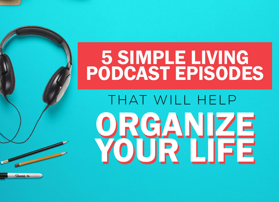 5 Simple Living Podcast Episodes that will Help You Organize Your Life