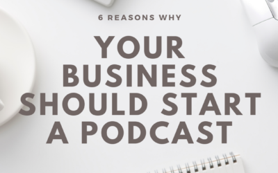 6 Reasons Why Your Business Should Start a Podcast
