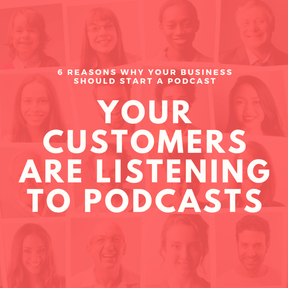 Your Customers are Listening to Podcasts | 6 Reasons Why Your Business Should Start a Podcast