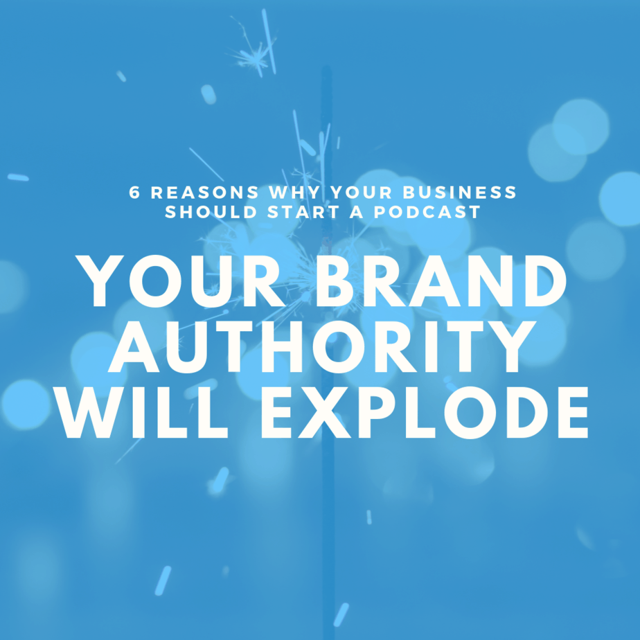 Your Brand Authority will Explode | 6 Reasons Why Your Business Should Start a Podcast